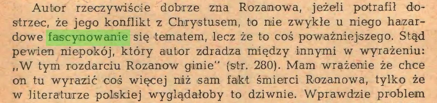 """(...) Autor rzeczywiście dobrze zna Rozanowa, jeżeli potrafił dostrzec, że jego konflikt z Chrystusem, to nie zwykłe u niego hazardowe fascynowanie się tematem, lecz że to coś poważniejszego. Stąd pewien niepokój, który autor zdradza między innymi w wyrażeniu: """"W tym rozdarciu Rozanow ginie"""" (str. 280). Mam wrażenie że chce on tu wyrazić coś więcej niiż sam fakt śmierci Rozanowa, tylko że w literaturze polskiej wyglądałoby to dziwnie. Wprawdzie problem..."""