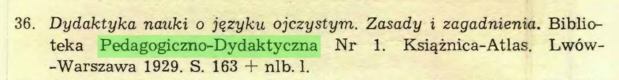 (...) 36. Dydaktyka nauki o języku ojczystym. Zasady i zagadnienia. Biblioteka Pedagogiczno-Dydaktyczna Nr 1. Książnica-Atlas. Lwów-Warszawa 1929. S. 163 + nlb. 1...