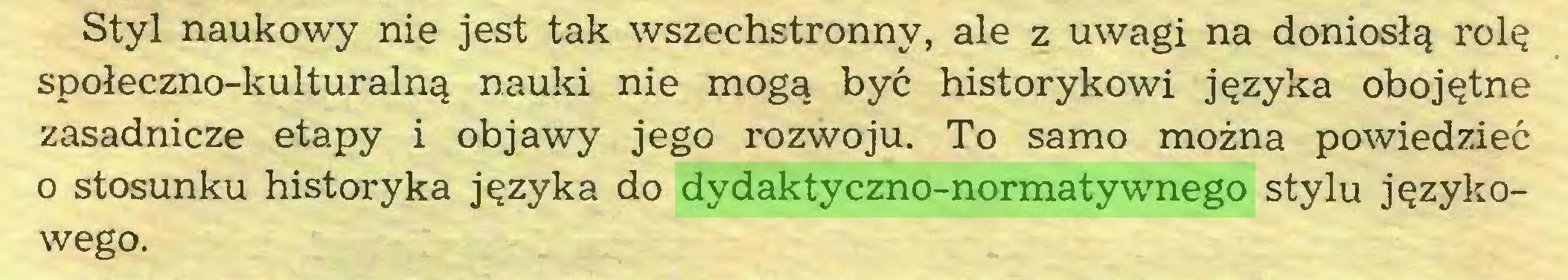 (...) Styl naukowy nie jest tak wszechstronny, ale z uwagi na doniosłą rolę społeczno-kulturalną nauki nie mogą być historykowi języka obojętne zasadnicze etapy i objawy jego rozwoju. To samo można powiedzieć 0 stosunku historyka języka do dydaktyczno-normatywnego stylu językowego...