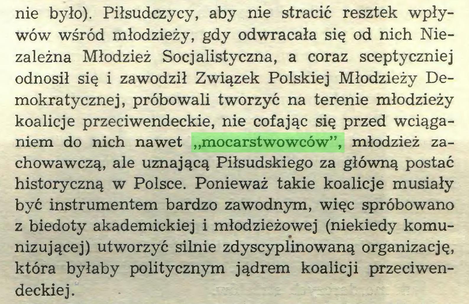 """(...) nie było). Piłsudczycy, aby nie stracić resztek wpływów wśród młodzieży, gdy odwracała się od nich Niezależna Młodzież Socjalistyczna, a coraz sceptyczniej odnosił się i zawodził Związek Polskiej Młodzieży Demokratycznej, próbowali tworzyć na terenie młodzieży koalicje przeciwendeckie, nie cofając się przed wciąganiem do nich nawet """"mocarstwowców"""", młodzież zachowawczą, ale uznającą Piłsudskiego za główną postać historyczną w Polsce. Ponieważ takie koalicje musiały być instrumentem bardzo zawodnym, więc spróbowano z biedoty akademickiej i młodzieżowej (niekiedy komunizującej) utworzyć silnie zdyscyplinowaną organizację, która byłaby politycznym jądrem koalicji przedwendeckiej..."""