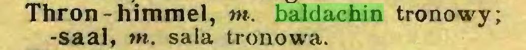(...) Thron-himmel, m. baldachin tronowy; -saal, m. sala tronowa...