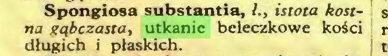 (...) Spongiosa substantia, l., istota kostna gąbczasta, utkanie beleczkowe kości długich i płaskich...