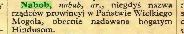 (...) Nabob, nabab, ar., niegdyś nazwa rządców prowincyj w Państwie Wielkiego Mogoła, obecnie nadawana bogatym Hindusom...