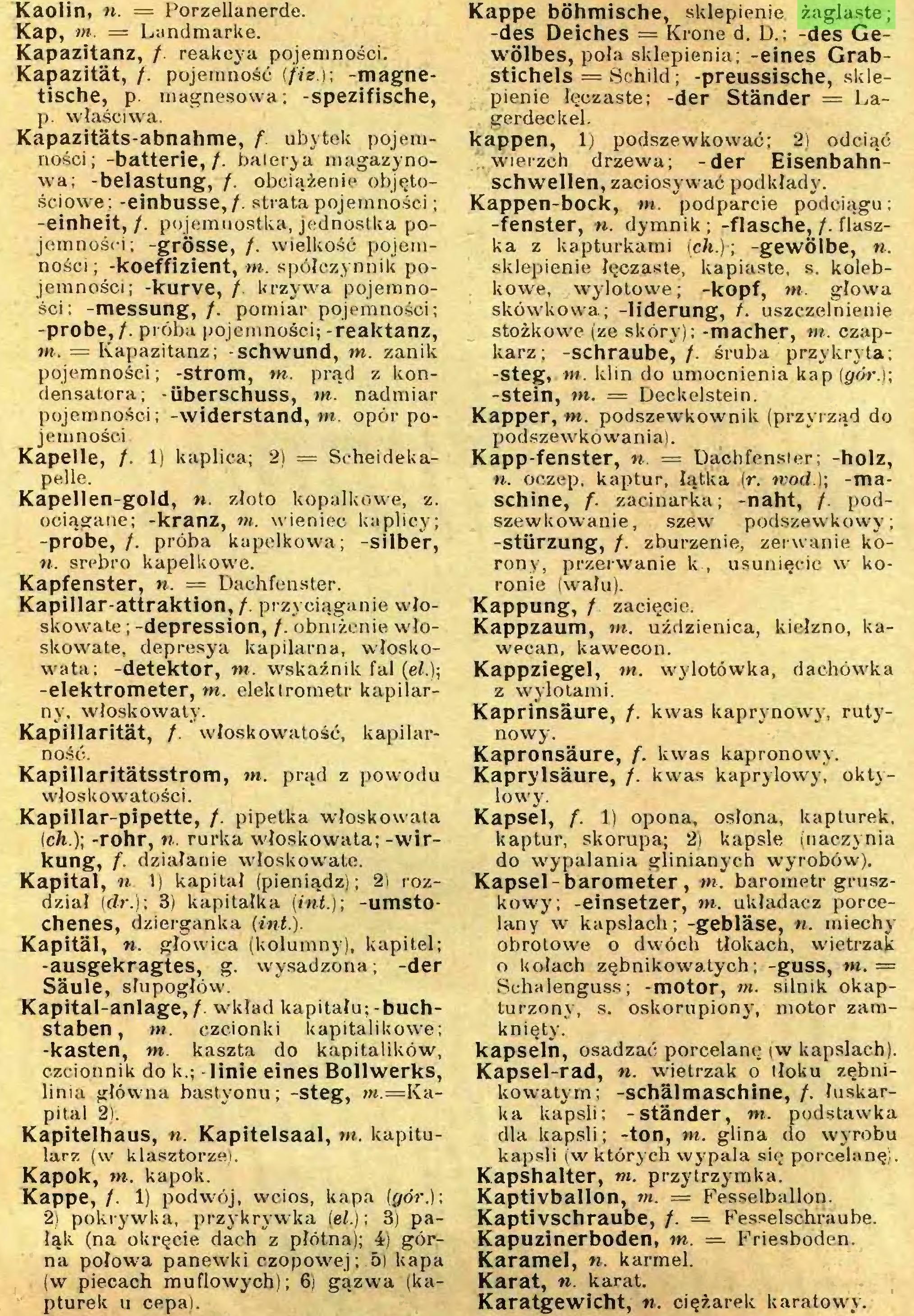 (...) Kappe, /. 1) podwój, wcios, kapa (gór.); 2) pokrywka, przykrywka (el.)\ 3) pałali. (na okręcie dach z płótna); 4) górna połowa panewki czopowej; 5| kapa (w piecach muflowych); 6) gązwa (kapturek u cepa). Kappe böhmische, sklepienie żaglaste; -des Deiches = Krone d. D.; -des Gewölbes, poła sklepienia; -eines Grabstichels = Schild; -preussische, sklepienie łęczaste; -der Ständer = Lagerdeckel...