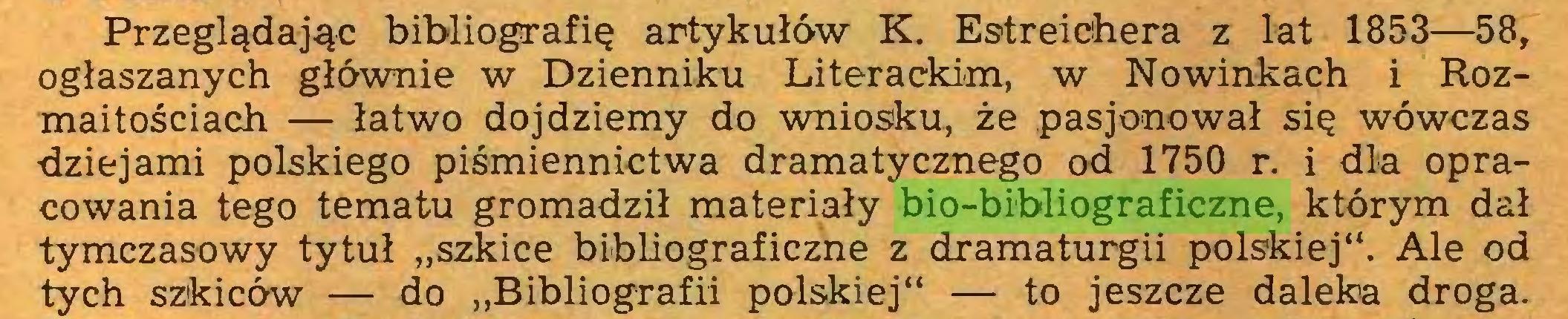 """(...) Przeglądając bibliografię artykułów K. Estreichera z lat 1853—58, ogłaszanych głównie w Dzienniku Literackim, w Nowinkach i Rozmaitościach — łatwo dojdziemy do wniosku, że pasjonował się wówczas dziejami polskiego piśmiennictwa dramatycznego od 1750 r. i dla opracowania tego tematu gromadził materiały bio-bibliograficzne, którym dał tymczasowy tytuł """"szkice bibliograficzne z dramaturgii polskiej"""". Ale od tych szkiców — do """"Bibliografii polskiej"""" — to jeszcze daleka droga..."""