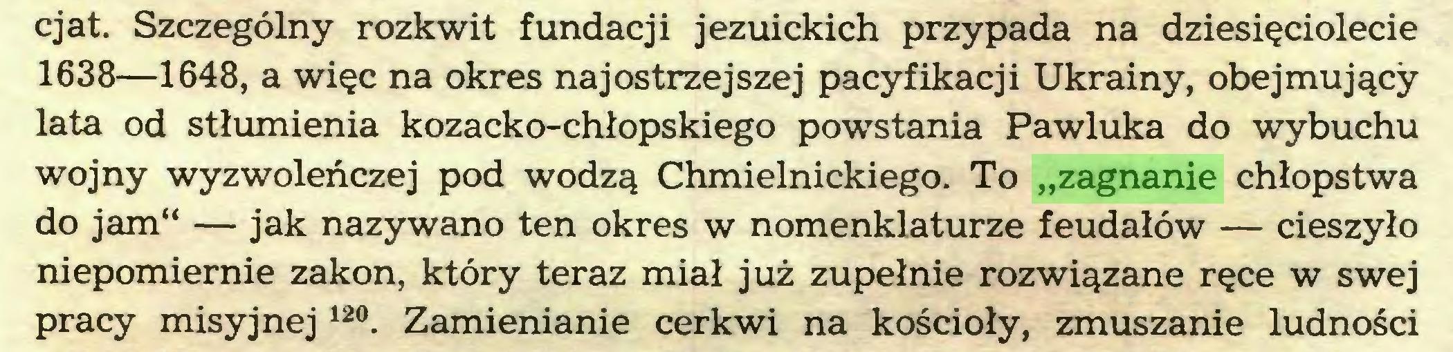 """(...) cjat. Szczególny rozkwit fundacji jezuickich przypada na dziesięciolecie 1638—1648, a więc na okres najostrzejszej pacyfikacji Ukrainy, obejmujący lata od stłumienia kozacko-chłopskiego powstania Pawluka do wybuchu wojny wyzwoleńczej pod wodzą Chmielnickiego. To """"zagnanie chłopstwa do jam"""" — jak nazywano ten okres w nomenklaturze feudałów — cieszyło niepomiernie zakon, który teraz miał już zupełnie rozwiązane ręce w swej pracy misyjnej 12°. Zamienianie cerkwi na kościoły, zmuszanie ludności..."""