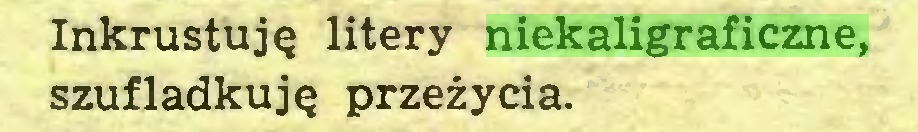 (...) Inkrustuję litery niekaligraficzne, szufladkuję przeżycia...