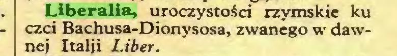 (...) Liberalia, uroczystości rzymskie ku czci Bachusa-Dionysosa, zwanego w dawnej Italji Liber...