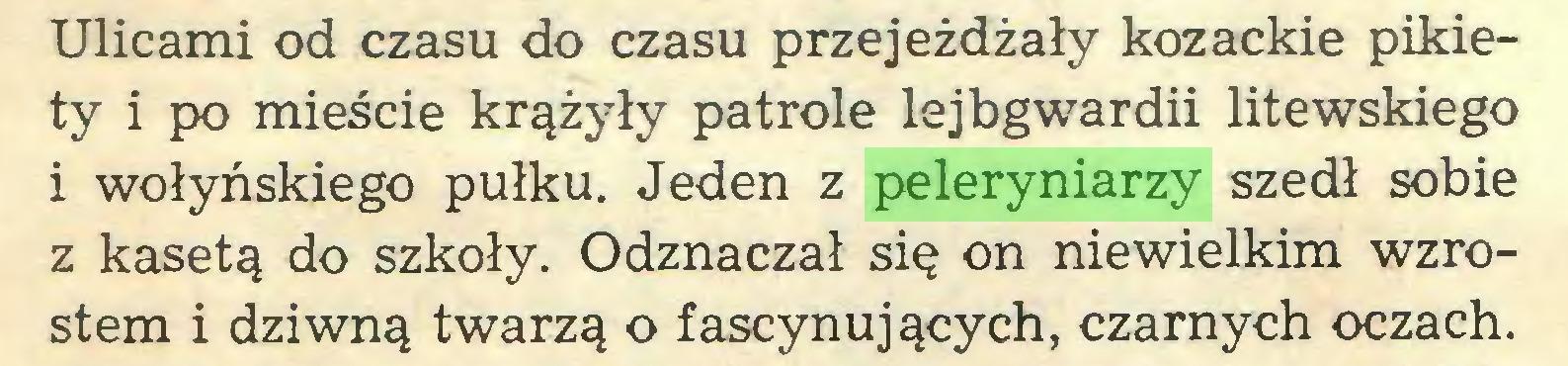 (...) Ulicami od czasu do czasu przejeżdżały kozackie pikiety i po mieście krążyły patrole lejbgwardii litewskiego i wołyńskiego pułku. Jeden z peleryniarzy szedł sobie z kasetą do szkoły. Odznaczał się on niewielkim wzrostem i dziwną twarzą o fascynujących, czarnych oczach...