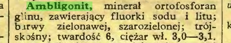 (...) Ambligonit, minerał ortofosforan g'.inu, zawierający fluorki sodu i litu; barwy zielonawej, szarozielonej; trójskośny; twardość 6, ciężar wł. 3,0—3,1...
