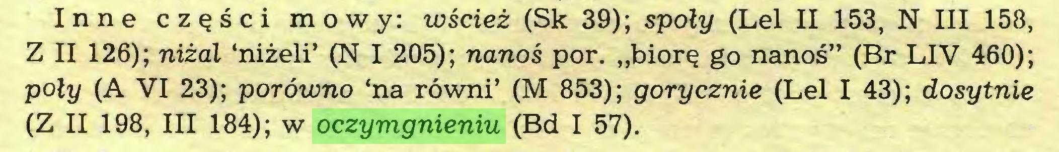 """(...) Inne części mowy: wścież (Sk 39); społy (Lei II 153, N III 158, Z II 126); niżal 'niżeli' (N I 205); nanoś por. """"biorę go nanoś"""" (Br LIV 460); poły (A VI 23); porówno 'na równi' (M 853); gorycznie (Lei I 43); dosytnie (Z II 198, III 184); w oczymgnieniu (Bd I 57)..."""