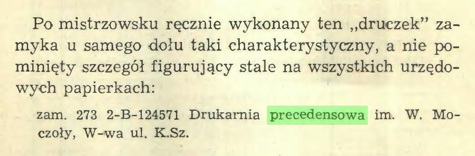 """(...) Po mistrzowsku ręcznie wykonany ten """"druczek"""" zamyka u samego dołu taki charakterystyczny, a nie pominięty szczegół figurujący stale na wszystkich urzędowych papierkach: zam. 273 2-B-124571 Drukarnia precedensowa im. W. Moczoły, W-wa ul. K.Sz..."""