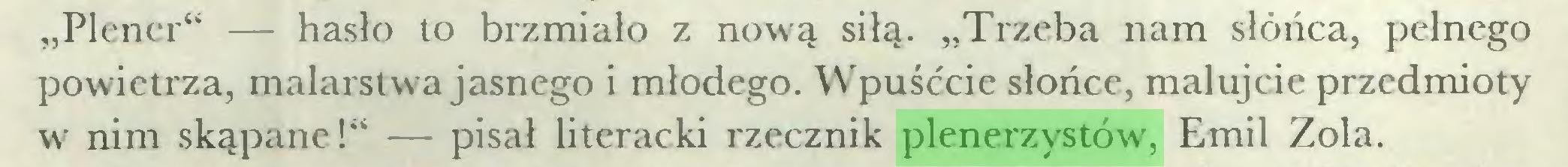 """(...) """"Plener"""" — hasło to brzmiało z now'ą siłą. """"Trzeba nam słońca, pełnego powietrza, malarstwa jasnego i młodego. Wpuśćcie słońce, malujcie przedmioty w nim skąpane!"""" — pisał literacki rzecznik plenerzystów', Emil Zola..."""