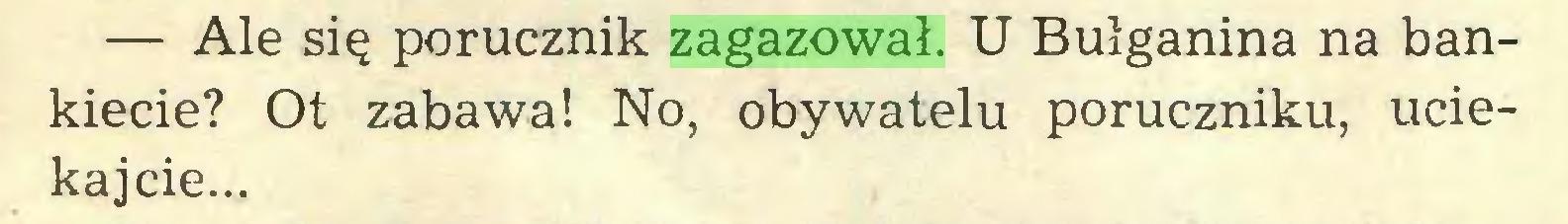 (...) — Ale się porucznik zagazował. U Bułganina na bankiecie? Ot zabawa! No, obywatelu poruczniku, uciekajcie...