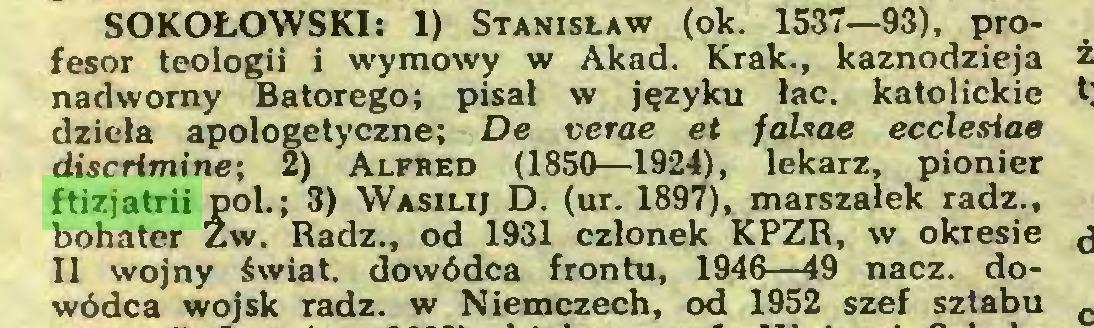 (...) SOKOŁOWSKI: 1) Stanisław (ok. 1537—93), profesor teologii i wymowy w Akad. Krak., kaznodzieja nadworny Batorego; pisał w języku łac. katolickie dzieła apologetyczne; De verae et fahae ecclesiae discrimine; Z) Alfbed (1850—1924), lekarz, pionier ftizjatrii poi.; 3) Wasilij D. (ur. 1897), marszałek radź., bohater Zw. Radź., od 1931 członek KPZR, w okresie 11 wojny świat, dowódca frontu, 1946—49 nacz. dowódca wojsk radź. w Niemczech, od 1952 szef sztabu...