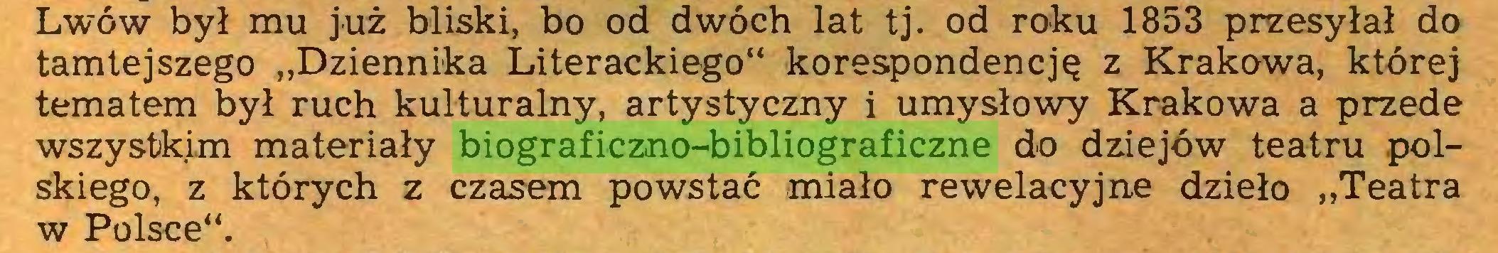 """(...) Lwów był mu już bliski, bo od dwóch lat tj. od roku 1853 przesyłał do tamtejszego """"Dziennika Literackiego"""" korespondencję z Krakowa, której tematem był ruch kulturalny, artystyczny i umysłowy Krakowa a przede wszystkim materiały biograficzno-bibliograficzne do dziejów teatru polskiego, z których z czasem powstać miało rewelacyjne dzieło """"Teatra w Polsce""""..."""