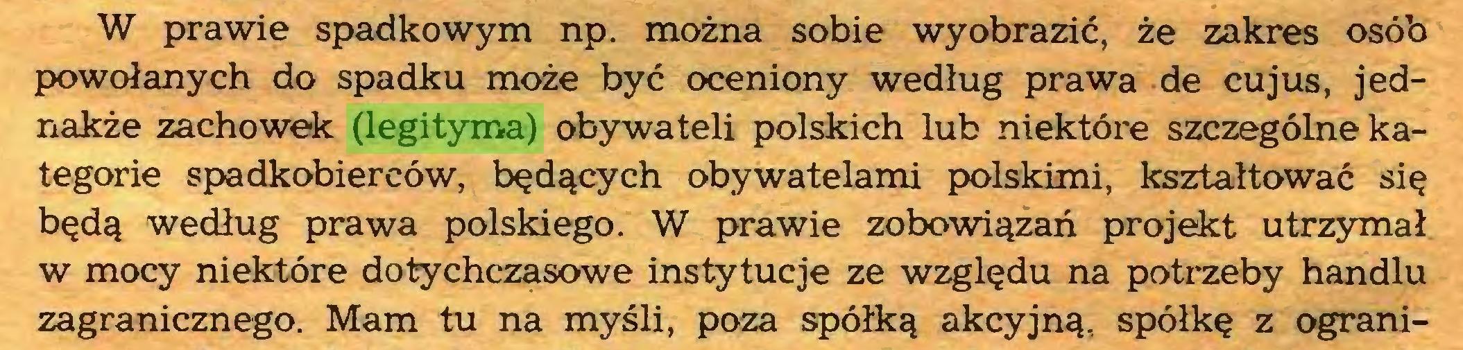 (...) W prawie spadkowym np. można sobie wyobrazić, że zakres osób powołanych do spadku może być oceniony według prawa de cujus, jednakże zachowek (legityma) obywateli polskich lub niektóre szczególne kategorie spadkobierców, będących obywatelami polskimi, kształtować się będą według prawa polskiego. W prawie zobowiązań projekt utrzymał w mocy niektóre dotychczasowe instytucje ze względu na potrzeby handlu zagranicznego. Mam tu na myśli, poza spółką akcyjną, spółkę z ograni...
