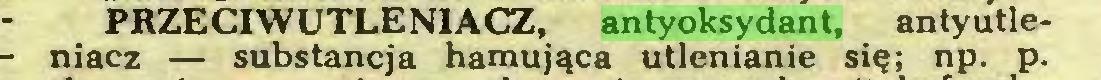 (...) PRZECIWUTLENIACZ, antyoksydant, antyutleniacz — substancja hamująca utlenianie się; np. p...