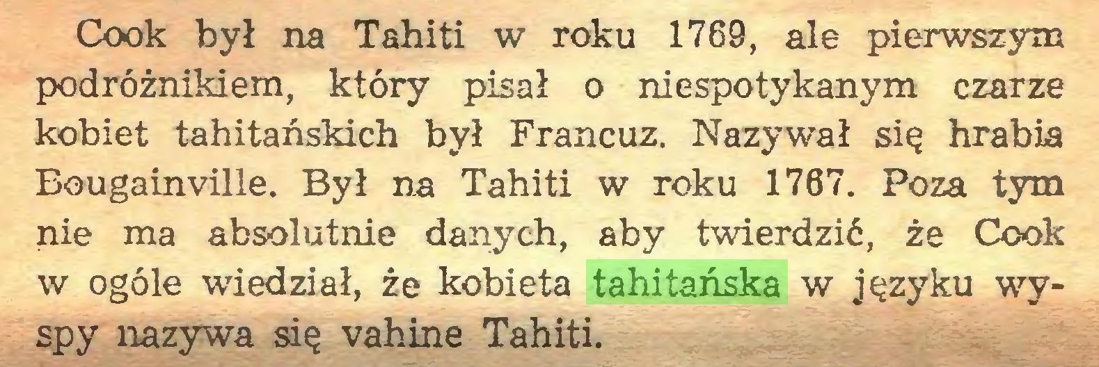(...) Cook był na Tahiti w roku 1769, ale pierwszym podróżnikiem, który pisał o niespotykanym czarze kobiet tahitańskich był Francuz. Nazywał się hrabia Bougainville. Był na Tahiti w roku 1767. Poza tym nie ma absolutnie danych, aby twierdzić, że Cook w ogóle wiedział, że kobieta tahitańska w języku wyspy nazywa się vahiné Tahiti...