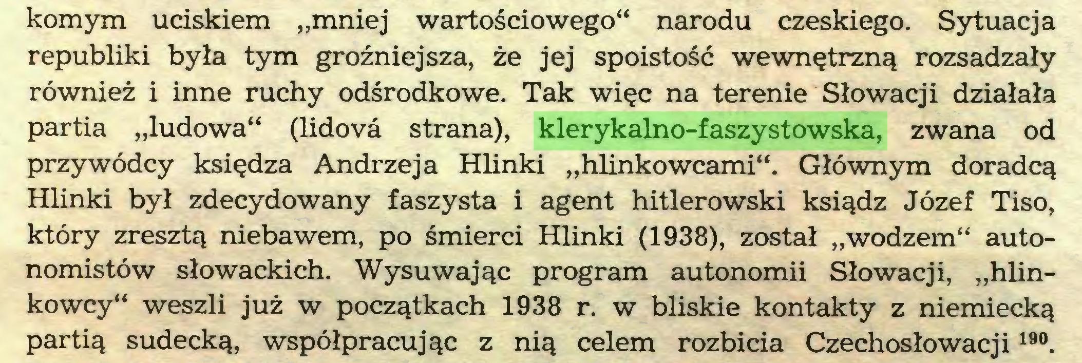 """(...) komym uciskiem """"mniej wartościowego"""" narodu czeskiego. Sytuacja republiki była tym groźniejsza, że jej spoistość wewnętrzną rozsadzały również i inne ruchy odśrodkowe. Tak więc na terenie Słowacji działała partia """"ludowa"""" (lidovd strana), klerykalno-faszystowska, zwana od przywódcy księdza Andrzeja Hlinki """"hlinkowcami"""". Głównym doradcą Hlinki był zdecydowany faszysta i agent hitlerowski ksiądz Józef Tiso, który zresztą niebawem, po śmierci Hlinki (1938), został """"wodzem"""" autonomistów słowackich. Wysuwając program autonomii Słowacji, """"hlinkowcy"""" weszli już w początkach 1938 r. w bliskie kontakty z niemiecką partią sudecką, współpracując z nią celem rozbicia Czechosłowacji 19°..."""