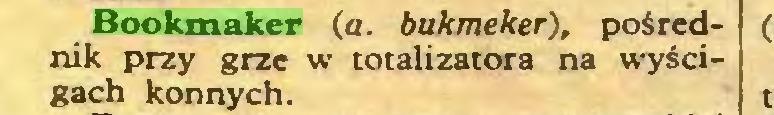 (...) Bookmaker (a. bukmeker), pośrednik przy grze w totalizatora na wyścigach konnych...