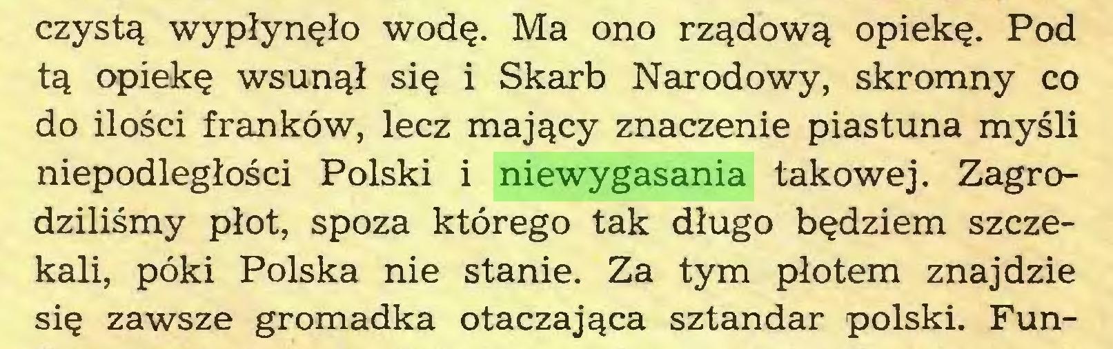 (...) czystą wypłynęło wodę. Ma ono rządową opiekę. Pod tą opiekę wsunął się i Skarb Narodowy, skromny co do ilości franków, lecz mający znaczenie piastuna myśli niepodległości Polski i niewygasania takowej. Zagrodziliśmy płot, spoza którego tak długo będziem szczekali, póki Polska nie stanie. Za tym płotem znajdzie się zawsze gromadka otaczająca sztandar polski. Fun...
