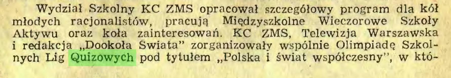 """(...) Wydział Szkolny KC ZMS opracował szczegółowy program dla kół młodych racjonalistów, pracują Międzyszkolne Wieczorowe Szkoły Aktywu oraz koła zainteresowań. KC ZMS, Telewizja Warszawska i redakcja """"Dookoła Świata"""" zorganizowały wspólnie Olimpiadę Szkolnych Lig Quizowych pod tytułem """"Polska i świat współczesny"""", w któ..."""