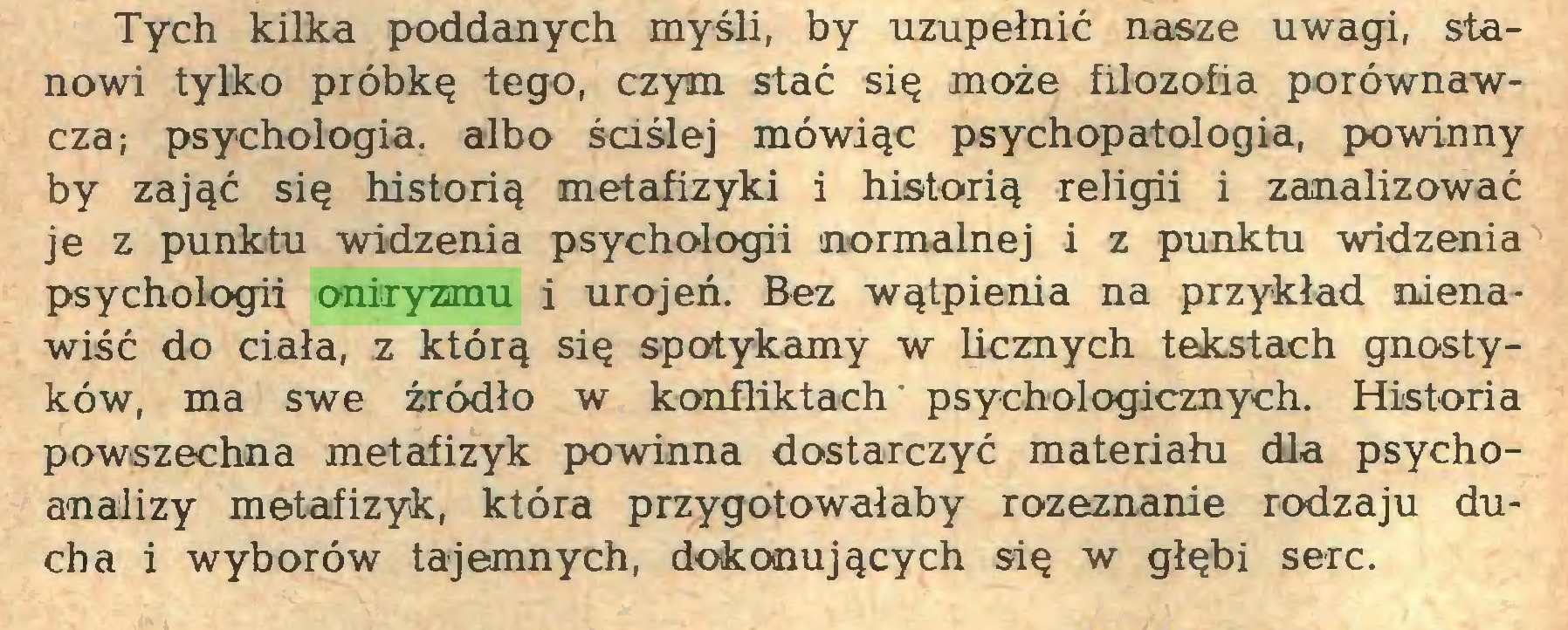 (...) Tych kilka poddanych myśli, by uzupełnić nasze uwagi, stanowi tylko próbkę tego, czym stać się może filozofia porównawcza; psychologia, albo ściślej mówiąc psychopatologia, powinny by zająć się historią metafizyki i historią religii i zanalizować je z punktu widzenia psychologii normalnej i z punktu widzenia psychologii oniryzmu i urojeń. Bez wątpienia na przykład nienawiść do ciała, z którą się spotykamy w licznych tekstach gnostyków, ma swe źródło w konfliktach' psychologicznych. Historia powszechna metafizyk powinna dostarczyć materiału dla psychoanalizy metafizyk, która przygotowałaby rozeznanie rodzaju ducha i wyborów tajemnych, dokonujących się w głębi serc...