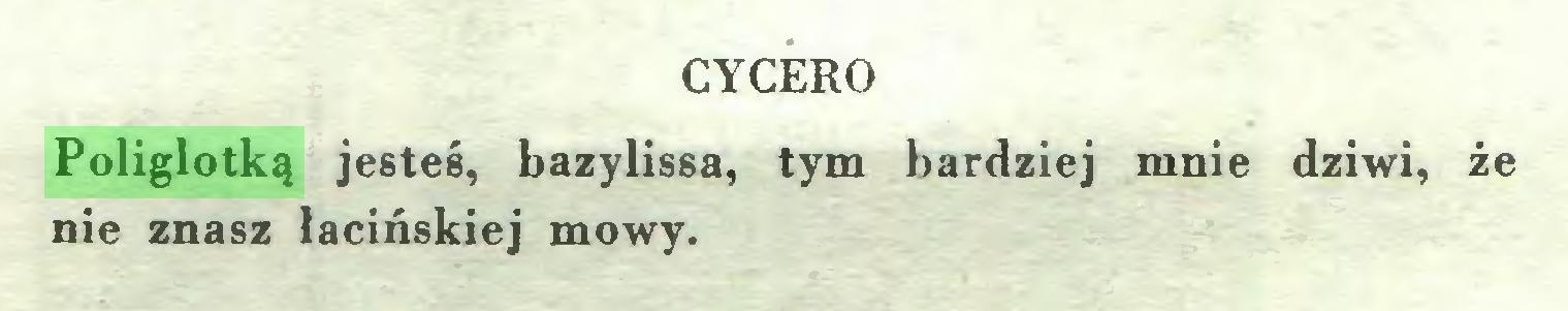 (...) CYCERO Poliglotką jesteś, bazylissa, tym bardziej mnie dziwi, że nie znasz łacińskiej mowy...