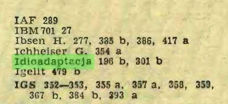 (...) IAF 289 IBM 701 27 Ibsen H. 277, 335 b, 386, 417 a Ichheiser G. 354 a Idioadaptacja 196 b, 301 b Igelit 479 b IGS 352—353, 355 a. 357 a, 358, 359, 367 b. 384 b, 393 a...