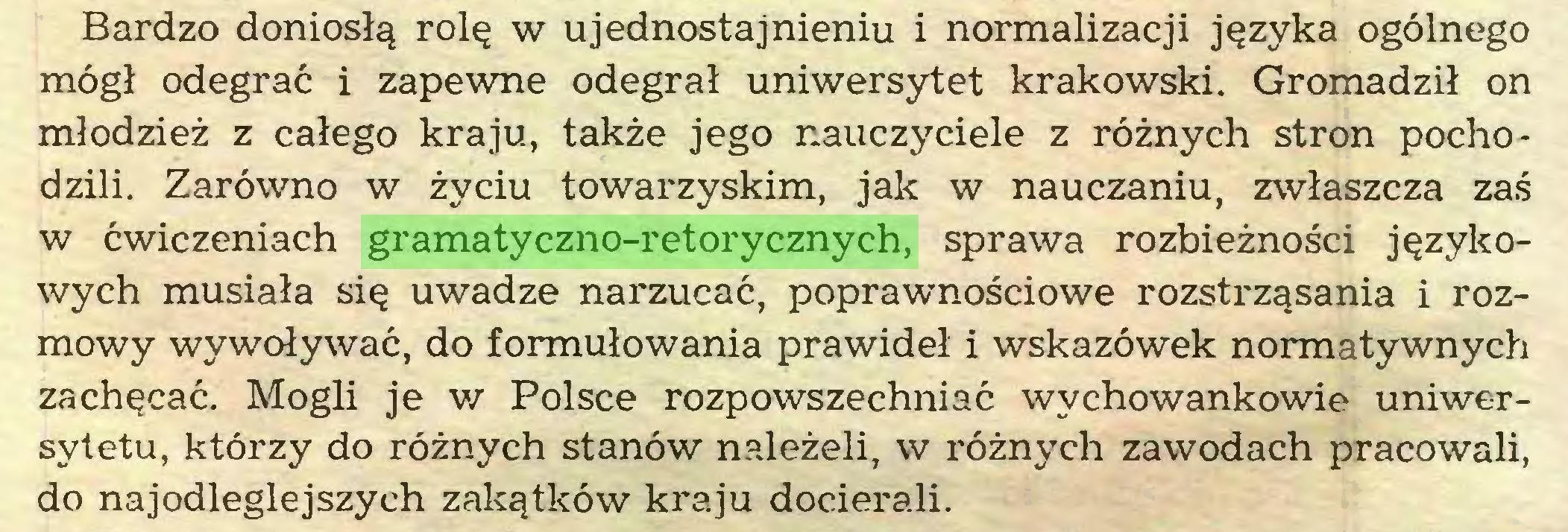 (...) Bardzo doniosłą rolę w ujednostajnieniu i normalizacji języka ogólnego mógł odegrać i zapewne odegrał uniwersytet krakowski. Gromadził on młodzież z całego kraju, także jego nauczyciele z różnych stron pochodzili. Zarówno w życiu towarzyskim, jak w nauczaniu, zwłaszcza zaś w ćwiczeniach gramatyczno-retorycznych, sprawa rozbieżności językowych musiała się uwadze narzucać, poprawnościowe rozstrząsania i rozmowy wywoływać, do formułowania prawideł i wskazówek normatywnych zachęcać. Mogli je w Polsce rozpowszechniać wychowankowie uniwersytetu, którzy do różnych stanów należeli, w różnych zawodach pracowali, do najodleglejszych zakątków kraju docierali...