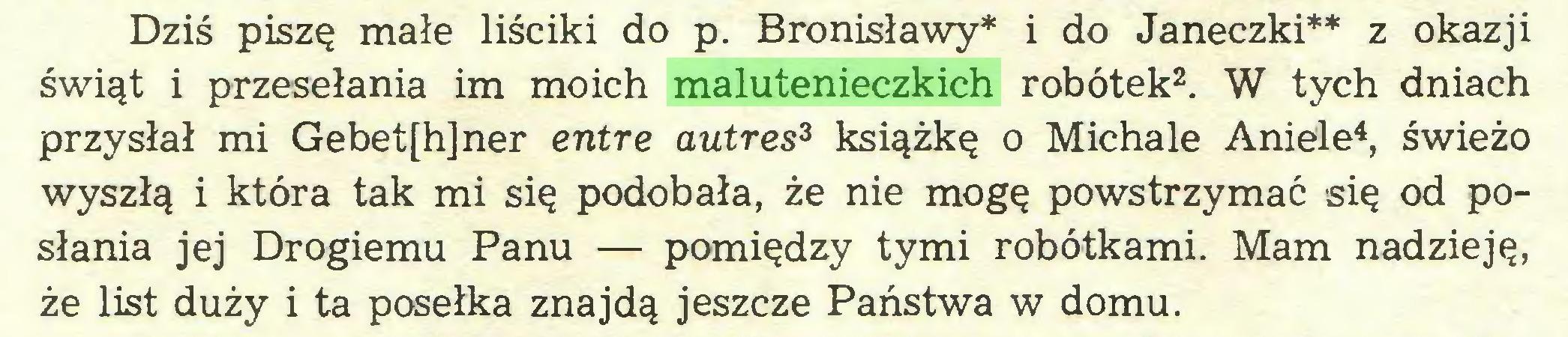 (...) Dziś piszę małe liściki do p. Bronisławy* i do Janeczki** z okazji świąt i przesełania im moich malutenieczkich robótek2. W tych dniach przysłał mi Gebet[h]ner entre autres3 książkę o Michale Aniele4, świeżo wyszłą i która tak mi się podobała, że nie mogę powstrzymać się od posłania jej Drogiemu Panu — pomiędzy tymi robótkami. Mam nadzieję, że list duży i ta posełka znajdą jeszcze Państwa w domu...