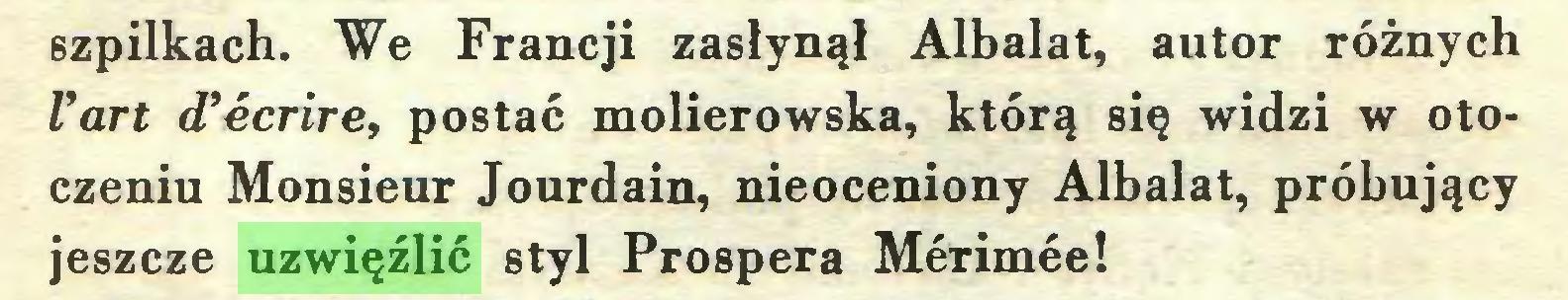 (...) szpilkach. We Francji zasłynął Albalat, autor różnych l'art d'écrire, postać molierowska, którą się widzi w otoczeniu Monsieur Jourdain, nieoceniony Albalat, próbujący jeszcze uzwięźlić styl Prospera Mérimée!...