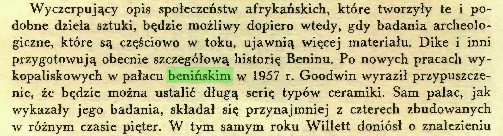 (...) Wyczerpujący opis społeczeństw afrykańskich, które tworzyły te i podobne dzieła sztuki, będzie możliwy dopiero wtedy, gdy badania archeologiczne, które są częściowo w toku, ujawnią więcej materiału. Dike i inni przygotowują obecnie szczegółową historię Beninu. Po nowych pracach wykopaliskowych w pałacu benińskim w 1957 r. Goodwin wyraził przypuszczenie, że będzie można ustalić długą serię typów ceramiki. Sam pałac, jak wykazały jego badania, składał się przynajmniej z czterech zbudowanych w różnym czasie pięter. W tym samym roku Willett doniósł o znalezieniu...