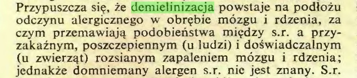 (...) Przypuszcza się, że demielinizacja powstaje na podłożu odczynu alergicznego w obrębie mózgu i rdzenia, za czym przemawiają podobieństwa między s.r. a przyzakaźnym, poszczepiennym (u ludzi) i doświadczalnym (u zwierząt) rozsianym zapaleniem mózgu i rdzenia; jednakże domniemany alergen s.r. nie jest znany. S.r...