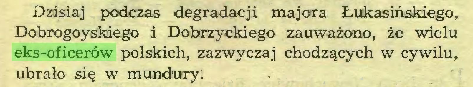(...) Dzisiaj podczas degradacji majora Łukasińskiego, Dobrogoyskiego i Dobrzyckiego zauważono, że wielu eks-oficerów polskich, zazwyczaj chodzących w cywilu, ubrało się w mundury...