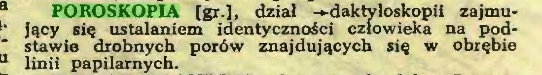 (...) POROSKOPIA [gr.], dział -»daktyloskopii zajmujący się ustalaniem identyczności człowieka na podstawie drobnych porów znajdujących się w obrębie linii papilarnych...