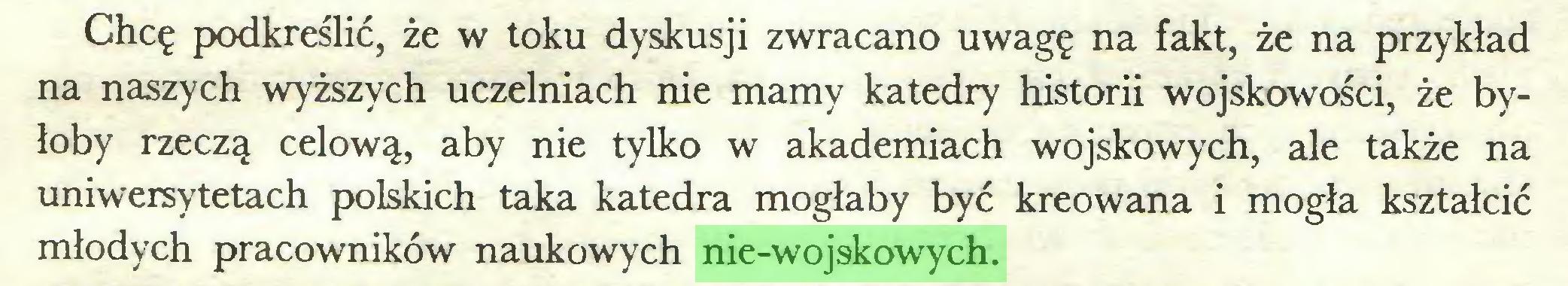 (...) Chcę podkreślić, że w toku dyskusji zwracano uwagę na fakt, że na przykład na naszych wyższych uczelniach nie mamy katedry historii wojskowości, że byłoby rzeczą celową, aby nie tylko w akademiach wojskowych, ale także na uniwersytetach polskich taka katedra mogłaby być kreowana i mogła kształcić młodych pracowników naukowych nie-wojskowych...