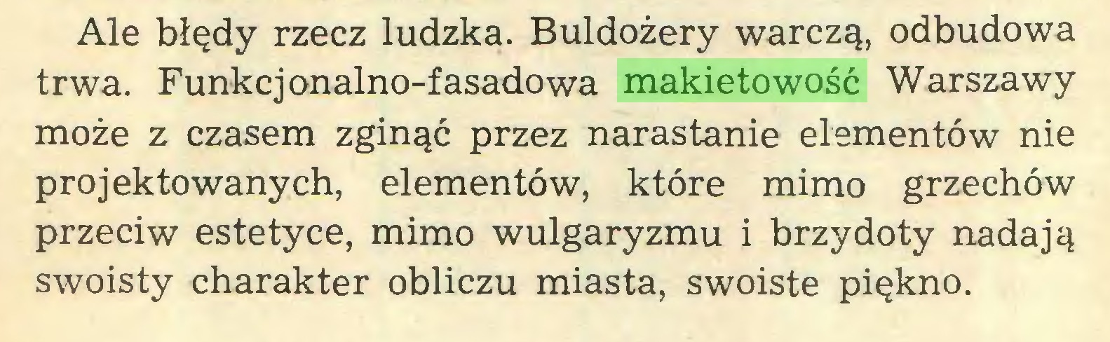 (...) Ale błędy rzecz ludzka. Buldożery warczą, odbudowa trwa. Funkcjonalno-fasadowa makietowość Warszawy może z czasem zginąć przez narastanie elementów nie projektowanych, elementów, które mimo grzechów przeciw estetyce, mimo wulgaryzmu i brzydoty nadają swoisty charakter obliczu miasta, swoiste piękno...