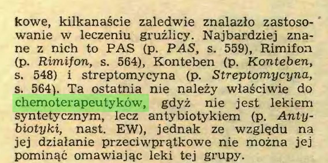 (...) kowe, kilkanaście zaledwie znalazło zastosowanie w leczeniu gruźlicy. Najbardziej znane z nich to PAS (p. PAS, s. 559), Rimifon (p. Rimifon, s. 564), Konteben (p. Konteben, s. 548) i streptomycyna (p. Streptomycyna, s. 564). Ta ostatnia nie należy właściwie do chemoterapeutyków, gdyż nie jest lekiem syntetycznym, lecz antybiotykiem (p. Antybiotyki, nast. EW), jednak ze względu na jej działanie przeciwprątkowe nie można jej pominąć omawiając leki tej grupy...