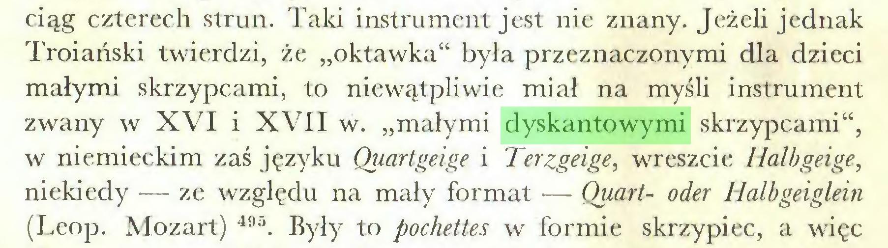 """(...) ciąg czterech strun. Taki instrument jest nie znany. Jeżeli jednak Troiański twierdzi, że """"oktawka"""" była przeznaczonymi dla dzieci małymi skrzypcami, to niewątpliwie miał na myśli instrument zwany w XVI i XVII w. """"małymi dyskantowymi skrzypcami"""", w niemieckim zaś języku Quartgeige i Terzgeige, wreszcie Halbgeige, niekiedy — ze względu na mały format •— Quart- oder Halhgeiglein (Leop. Mozart) 491 * * * 495. Były to pochettes w formie skrzypiec, a więc..."""