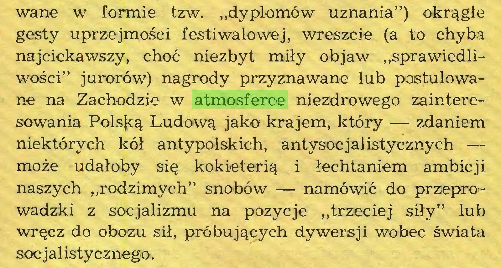 """(...) wane w formie tzw. """"dyplomów uznania"""") okrągłe gesty uprzejmości festiwalowej, wreszcie (a to chyba najciekawszy, choć niezbyt miły objaw """"sprawiedliwości"""" jurorów) nagrody przyznawane lub postulowane na Zachodzie w atmosferce niezdrowego zainteresowania Polską Ludową jako krajem, który — zdaniem niektórych kół antypolskich, antysocjalistycznych — może udałoby się kokieterią i łechtaniem ambicji naszych """"rodzimych"""" snobów — namówić do przeprowadzki z socjalizmu na pozycje """"trzeciej siły"""" lub wręcz do obozu sił, próbujących dywersji wobec świata socjalistycznego..."""