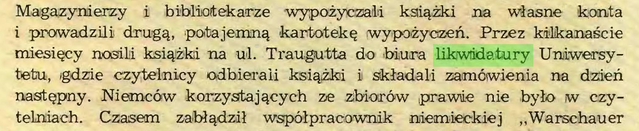"""(...) Magazynierzy i bibliotekarze wypożyczali książki na własne konta i prowadzili drugą, potajemną kartotekę wypożyczeń. Przez kilkanaście miesięcy nosili książki na ul. Traugutta do biura likwidatury Uniwersytetu, gdzie czytelnicy odbierali książki i składali zamówienia na dzień następny. Niemców korzystających ze zbiorów prawie nie było w czytelniach. Czasem zabłądził współpracownik niemieckiej """"Warschauer..."""