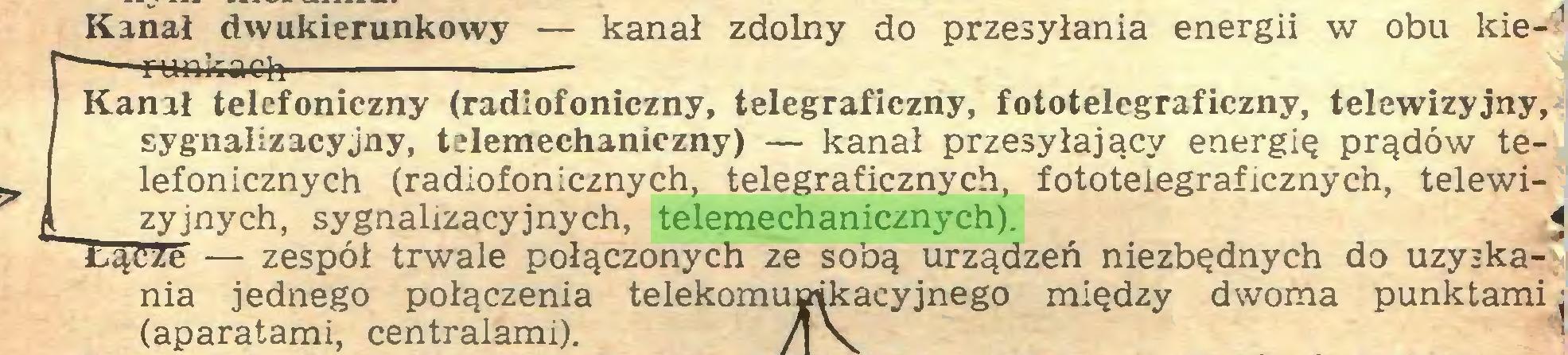 (...) Kanał dwukierunkowy — kanał zdolny do przesyłania energii w obu kie-*  1 -guńkach Kanał telefoniczny (radiofoniczny, telegraficzny, fototelegraficzny, telewizyjny, sygnalizacyjny, telemechaniczny) — kanał przesyłający energię prądów telefonicznych (radiofonicznych, telegraficznych, fototeiegraficznych, telewiĄ zyjnych, sygnalizacyjnych, telemechanicznych). 4 Łącze — zespół trwale połączonych ze sobą urządzeń niezbędnych do uzyskania jednego połączenia telekomunikacyjnego między dwoma punktami (aparatami, centralami)...