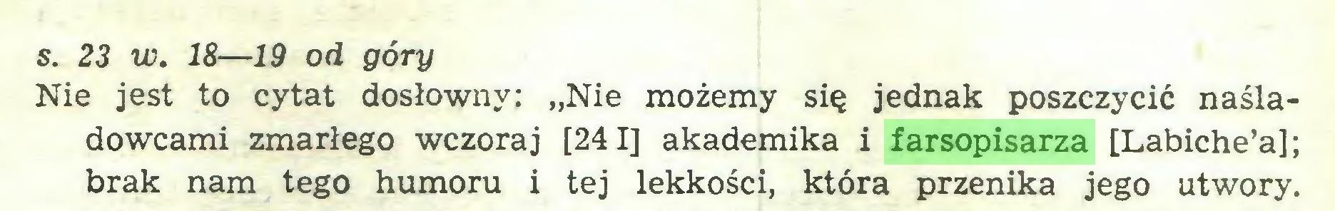 """(...) s. 23 w. 18—19 od góry Nie jest to cytat dosłowny: """"Nie możemy się jednak poszczycić naśladowcami zmarłego wczoraj [241] akademika i farsopisarza [Labiche'a]; brak nam tego humoru i tej lekkości, która przenika jego utwory..."""