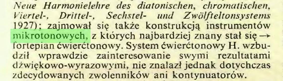 (...) Neue Harmonielehre des diatonischen, chromatischen, Viertel-, Drittel-, Sechstel- und Zwölfteltonsystems 1927); zajmował się także konstrukcją instrumentów mikrotonowych, z których najbardziej znany stał się-* fortepian ćwierćtonowy. System ćwierćtonowy H. w'zbudził wprawdzie zainteresowanie swymi rezultatami dżwiękowo-wyrazowymi, nie znalazł jednak dotychczas zdecydowanych zwolenników ani kontynuatorów...