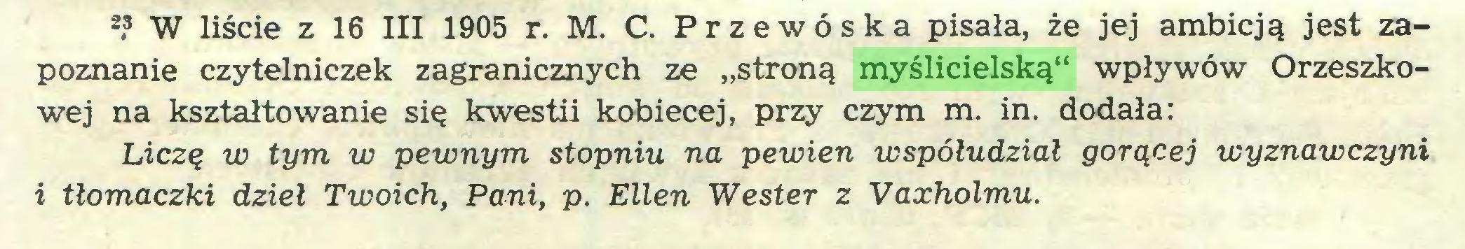 """(...) 2? W liście z 16 III 1905 r. M. C. Przewóska pisała, że jej ambicją jest zapoznanie czytelniczek zagranicznych ze """"stroną myślicielską"""" wpływów Orzeszkowej na kształtowanie się kwestii kobiecej, przy czym m. in. dodała: Liczę w tym w pewnym stopniu na pewien współudział gorącej wyznawczyni i tłomaczki dzieł Twoich, Pani, p. Ellen Wester z Vaxholmu..."""