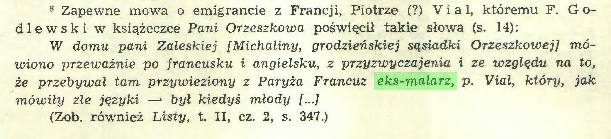 (...) 8 Zapewne mowa o emigrancie z Francji, Piotrze (?) Via 1, któremu F. G odlewski w książeczce Pani Orzeszkowa poświęcił takie słowa (s. 14): W domu pani Zaleskiej [Michaliny, grodzieńskiej sąsiadki Orzeszkowej] mówiono przeważnie po francusku i angielsku, z przyzwyczajenia i ze względu na to, że przebywał tam przywieziony z Paryża Francuz eks-malarz, p. Vial, który, jak mówiły złe języki —* był kiedyś młody [...] (Zob. również Listy, t. II, cz. 2, s. 347.)...