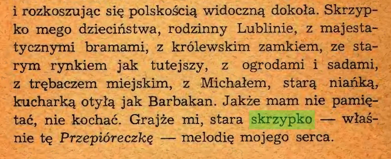 (...) i rozkoszując się polskością widoczną dokoła. Skrzypko mego dzieciństwa, rodzinny Lublinie, z majestatycznymi bramami, z królewskim zamkiem, ze starym rynkiem jak tutejszy, z ogrodami i sadami, z trębaczem miejskim, z Michałem, starą niańką, kucharką otyłą jak Barbakan. Jakże mam nie pamiętać, nie kochać. Grajże mi, stara skrzypko — właśnie tę Przepióreczkę — melodię mojego serca...