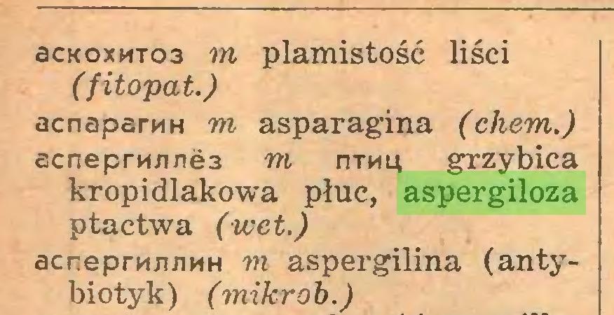 (...) 6ckoxmto3 m plamistość liści ( fitopat.) acnaparMH m asparagina (chem.) acneprn/ine3 m iitmu grzybica kropidlakowa płuc, aspergiloza ptactwa (wet.) acneprmmMH m aspergilina (antybiotyk) (mikrob.)...
